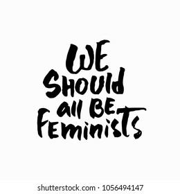 We should all be Feminists shirt quote lettering. Calligraphy inspiration graphic design typography element. Hand written card. Simple vector sign. Protest against patriarchy sexism misogyny female