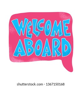Welcome aboard text. Hand drawn lettering with speech bubble. Poster, banner, card, print isolated typography. Vector color illustration.
