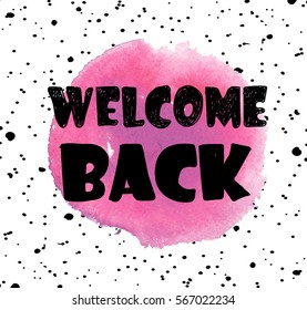 Welcome back. Stylish card . poster print. Spot watercolor paint and letterin.