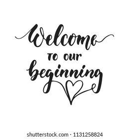 Welcome to our beginning - hand drawn wedding romantic lettering phrase isolated on the white background. Fun brush ink vector calligraphy quote for invitations, greeting cards design, photo overlays