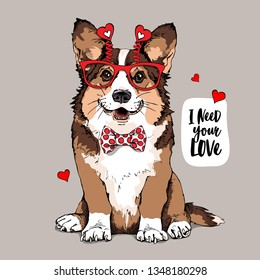Welsh Corgi dog in a fun glasses with a red hearts, and in a bow tie. I need your love - lettering quote. Card of a Valentine's Day, t-shirt composition, hand drawn style print. Vector illustration.
