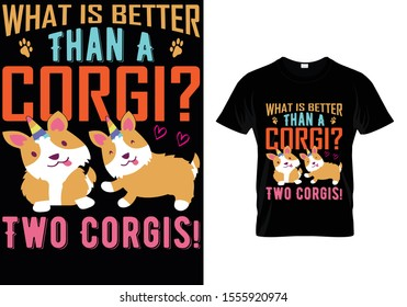 What Is Better Than A Corgi? Two Corgis...Corgi t Shirt Template