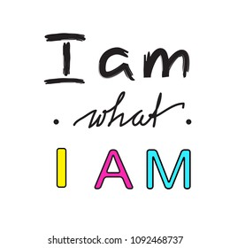 I am what I am - handwritten motivational quote. Print for inspiring poster, t-shirt, bag, cups, greeting postcard, flyer, sticker. Simple vector sign
