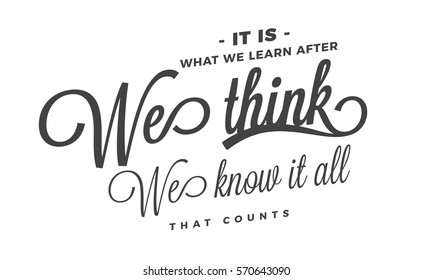 It is what we learn after we think we know it all, that counts. Learning quote