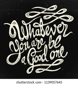 Whatever you are be a good one - hand drawn motivation quote,  white on the black textured background