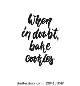 When in doubt bake cookies - hand drawn positive lettering phrase about kitchen isolated on the white background. Fun brush ink vector quote for cooking banners, greeting card, poster design