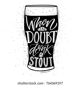When in doubt, drink a stout. Funny inspirational quote about beer with hand lettering for pubs, bars and t-shirt design. Black and whiite typographic design