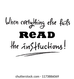 When everything else fails read the instructions - simple inspire and motivational quote. Print for inspirational poster, t-shirt, bag, cups, card, flyer, sticker, badge. Cute and funny vector