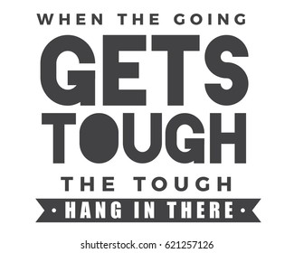 When the going gets tough, the tough hang in there. Perseverance Quotes
