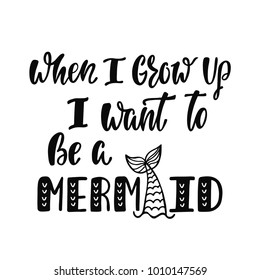 When I grow up I want to be a mermaid. Handwritten inspirational quote about summer. Typography lettering design with hand drawn mermaid's tail. Black and white vector illustration EPS 10.