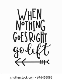 When nothing goes right go left quote lettering. Calligraphy inspiration graphic design typography element. Hand written postcard. Cute simple vector sign.