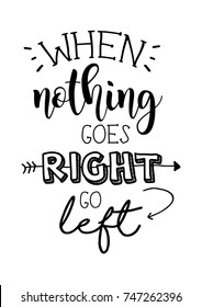 When nothing goes right go left lettering. Inspirational quote for poster, card design.