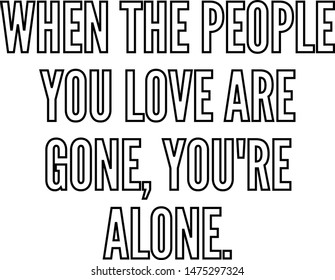 When the people you love are gone you re alone