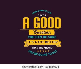 When someone says, That's a good question. You can be sure it's a lot better than the answer you're going to get. Questions Quotes