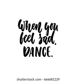 When you feel sad. Dance. - hand drawn dancing lettering quote isolated on the white background. Fun brush ink inscription for photo overlays, greeting card or t-shirt print, poster design