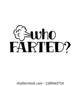 Who farted - funny saying in isolated vector eps 10.  Hand drawn lettering quote. Vector illustration. Good for scrap booking, posters, textiles, gifts.