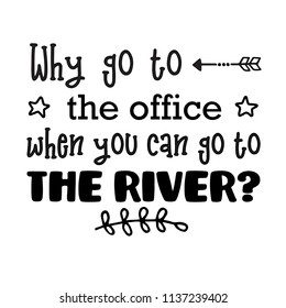 Why Work When You Can Float or Go To The River?  For that float trip on the river!  Fun design for personal use on tshirts and such.  Use in home vinyl cutting machines.
