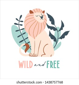Wild and free. Cute hand drawn lion and tropic plants. Funny cartooon animal.  Africa, safari. Flat llustration, poster, print for kids t-shirt, baby wear. Slogan, inspirational, motivation quote.