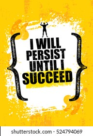I will Persist Until I Succeed. Strong Rugged Motivation Quote. Inspiring Workout and Fitness Gym Competition Banner. Creative Vector Typography Grunge Poster Concept