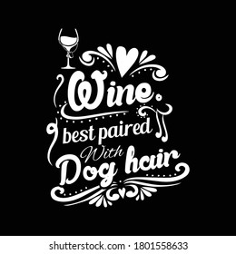 Wine, Best paired with dog hair shirt design, typography wine and dog T-shirt design for wine and dog lovers, print ready vector dog and wine lovers shirt design