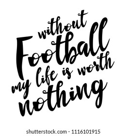 Without football my life is worth nothing. Football card. Ink illustration. Modern brush calligraphy. Isolated on white background.