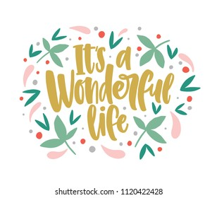 It's a Wonderful Life lettering written with cursive calligraphic font and decorated by leaves and berries. Inspiring message or quote handwritten on light background. Vector illustration for print.