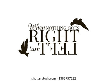 Wordings Design Vector, When nothing goes right turn left, lettering, wording, Wall decor, wall decals, Poster design, isolated on white background, Inspirational Life quotes, Flying Birds silhouettes
