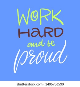 Work Hard And Be Proud. Hand drawn vector lettering. Isolated on blue background. Design for poster, greeting card, photo album, banner. Vector illustration.