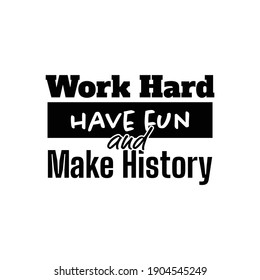 """""""Work Hard Have Fun and Make History"""". Inspirational and Motivational Quotes Vector. Suitable for Cutting Sticker, Poster, Vinyl, Decals, Card, T-Shirt, Mug and Various Other."""