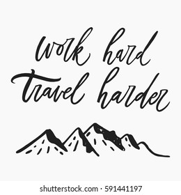 Work hard, travel harder. Hand drawn letters, modern brush calligraphy. Inspiration and motivation vector quote. Hand made script with illustration of mountain.