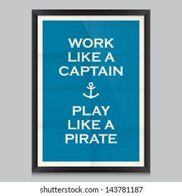 Work quote poster. Effects poster, frame, colors background and colors text are editable. Ideal for print poster, card, shirt, mug. Work like a captain, play like a pirate.