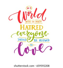 In a world with so much hatred, everyone should be allowed to love. Inspiration romantic saying with rainbow words. Gay pride quote for t-shirts and posters.