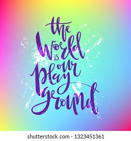 The world is our playground. Hand written lettering. In bright rainbow background. Vector illustration.