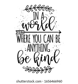 In a world, where you can be anything, be kind - Stop bullying. Funny hand drawn calligraphy text. Good for fashion shirts, poster, gift, or other printing press. Motivation quote.
