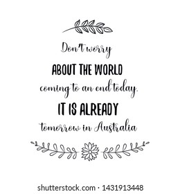 Don't worry about the world coming to an end today. It is already tomorrow in Australia. Calligraphy saying for print. Vector Quote