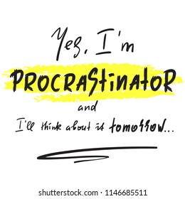 Yes I'm Procrastinator and I'll think about it tomorrow - simple inspire and motivational quote.  Print for inspirational poster, t-shirt, bag, cups, card, flyer, sticker, badge. Cute and funny vector