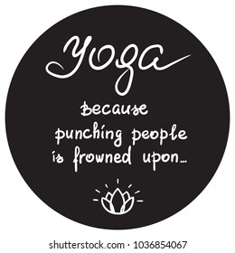 Yoga because punching people is frowned upon - handwritten funny motivational quote. Print for inspiring poster, t-shirt, bags, logo, postcard, flyer yoga center, sticker, sweatshirt. Simple vector.