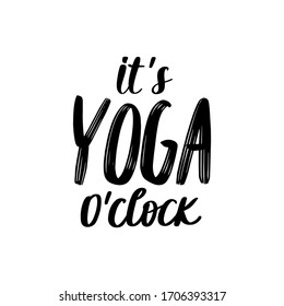 It's yoga o'clock - vector Inspirational , handwritten quote. Motivation lettering inscription for t-shirt print, bags, mats, yoga studio or fitness club.