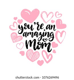 You Are An Amazing Mom, vector hand lettering. Happy Mother's Day calligraphy illustration with drawn hearts for greeting card, festival poster etc.