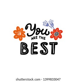 You are the best Inspirational quote made in vector. Hand written lettering with flowers. Perfect Design element for t-shirt, poster or apparel, template for greeting card