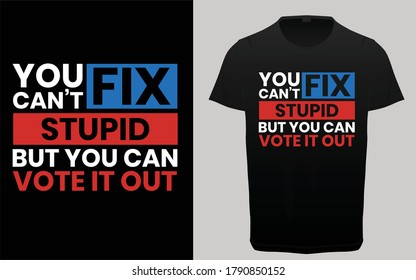 You can't fix stupid but you can vote it out typography t-shirt, USA President Election t shirt vector