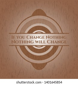 If you Change Nothing Nothing will Change badge with wood background
