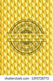 If you Change Nothing Nothing will Change golden badge or emblem. Scales pattern. Vector Illustration. Detailed.