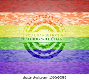 If you Change Nothing Nothing will Change on mosaic background with the colors of the LGBT flag