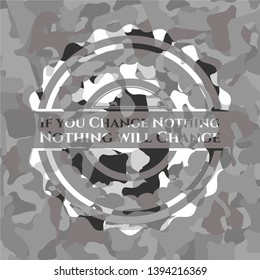 If you Change Nothing Nothing will Change on grey camouflaged pattern