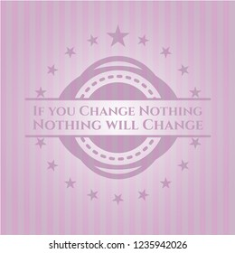 If you Change Nothing Nothing will Change pink emblem. Vintage.