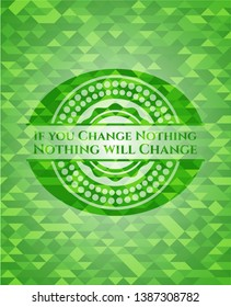 If you Change Nothing Nothing will Change realistic green mosaic emblem. Vector Illustration. Detailed.