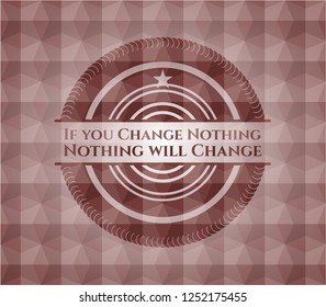 If you Change Nothing Nothing will Change red emblem or badge with abstract geometric polygonal pattern background. Seamless.