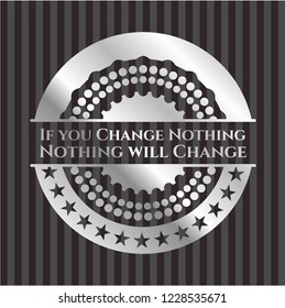 If you Change Nothing Nothing will Change silvery badge