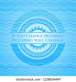 If you Change Nothing Nothing will Change water concept style badge.